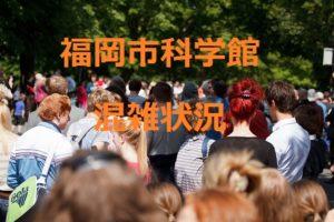 福岡市科学館の混雑状況をまとめてみました!